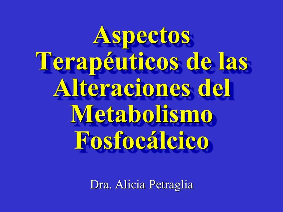 Aspectos Terapéuticos de las Alteraciones del Metabolismo Fosfocálcico Dra. Alicia Petraglia