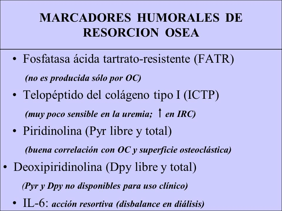 MARCADORES HUMORALES DE RESORCION OSEA Fosfatasa ácida tartrato-resistente (FATR) (no es producida sólo por OC) Telopéptido del colágeno tipo I (ICTP)
