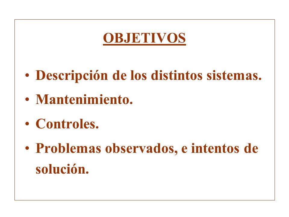 OBJETIVOS Descripción de los distintos sistemas. Mantenimiento. Controles. Problemas observados, e intentos de solución.
