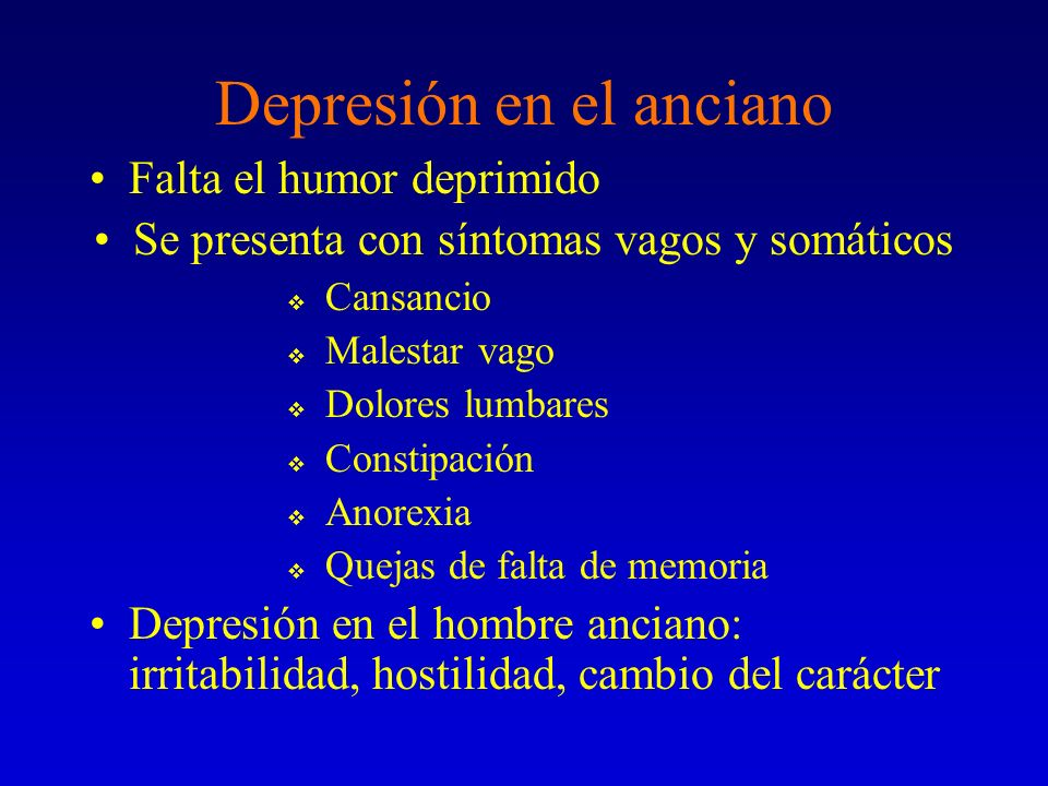 Depresión en el anciano Falta el humor deprimido Se presenta con síntomas vagos y somáticos Cansancio Malestar vago Dolores lumbares Constipación Anor