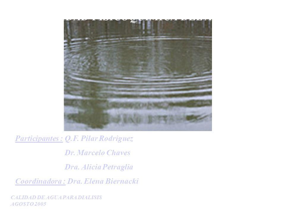CALIDAD DE AGUA PARA DIALISIS AGOSTO 2005 CALIDAD FISICOQUIMICA DEL AGUA Participantes : Q.F. Pilar Rodriguez Dr. Marcelo Chaves Dra. Alicia Petraglia