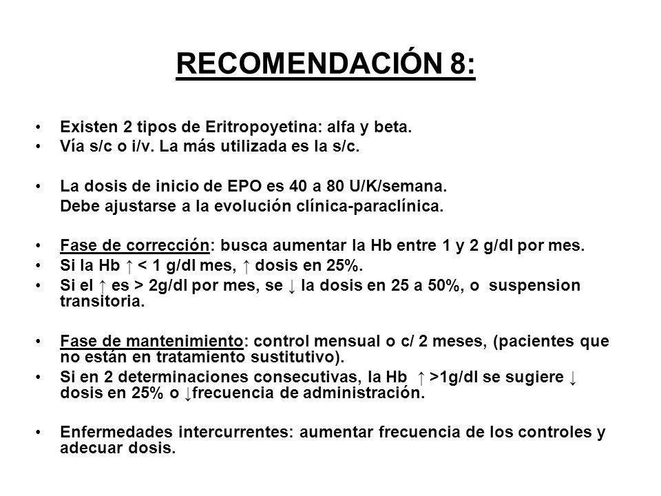 RECOMENDACIÓN 8: Existen 2 tipos de Eritropoyetina: alfa y beta. Vía s/c o i/v. La más utilizada es la s/c. La dosis de inicio de EPO es 40 a 80 U/K/s