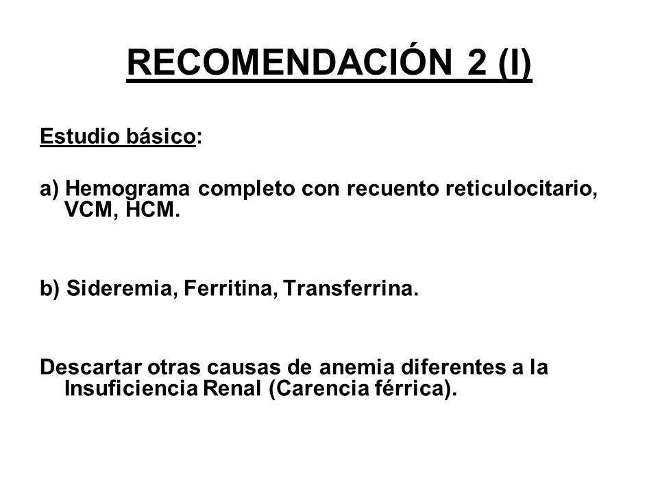 RECOMENDACIÓN 2(II) De acuerdo a los resultados iniciales se realizará: Pesquisa de sangrado gastrointestinal Valoración ginecológica Búsqueda de patologías hematológicas (gamapatía monoclonal) Determinación de Proteína C Reactiva (PCR) Medida de Dosis de Diálisis que recibe el paciente Determinación de Hormona Paratiroidea (PTH) Marcadores de hemólisis (haptoglobina, LDH, Bilirrubina, Coombs) Determinación de Vitamina B12 y ácido fólico Aluminio en sangre, control de calidad de agua de diálisis Electroforesis de hemoglobina Endocrinopatías: hipotiroidismo Neoplasias.