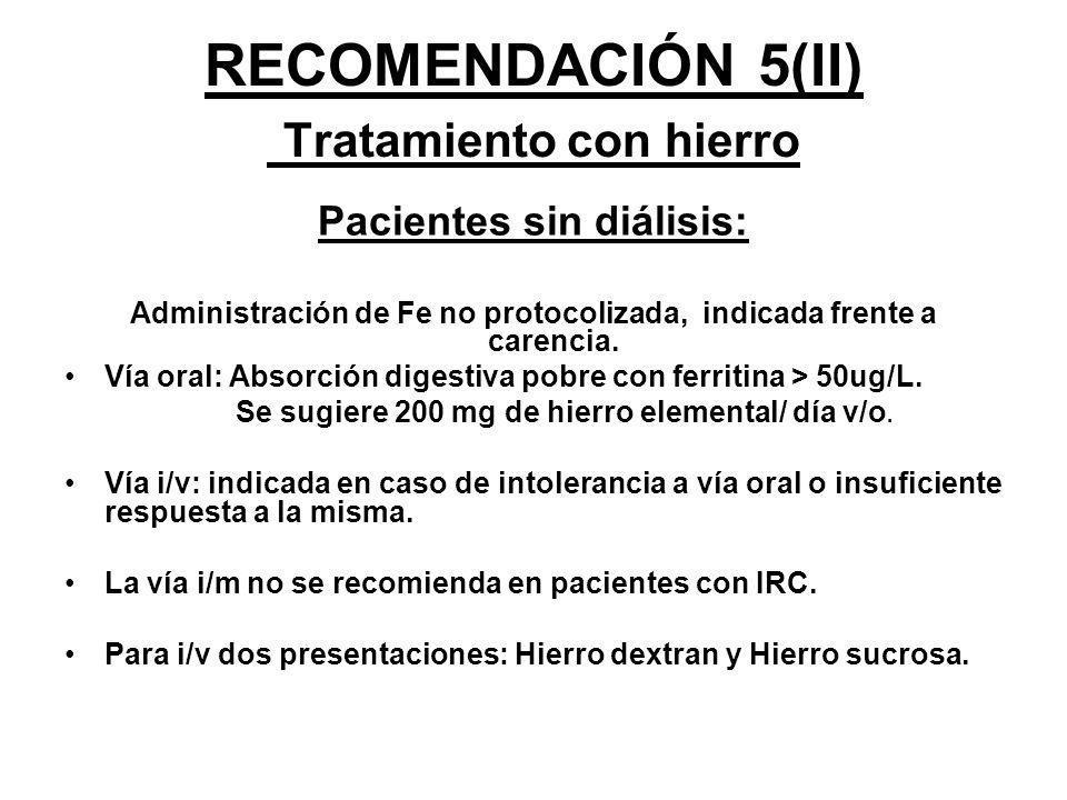 RECOMENDACIÓN 5(II) Tratamiento con hierro Pacientes sin diálisis: Administración de Fe no protocolizada, indicada frente a carencia. Vía oral: Absorc