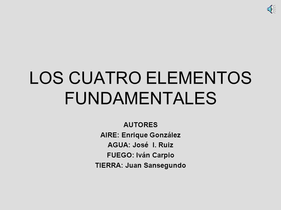 LOS CUATRO ELEMENTOS FUNDAMENTALES AUTORES AIRE: Enrique González AGUA: José I. Ruiz FUEGO: Iván Carpio TIERRA: Juan Sansegundo
