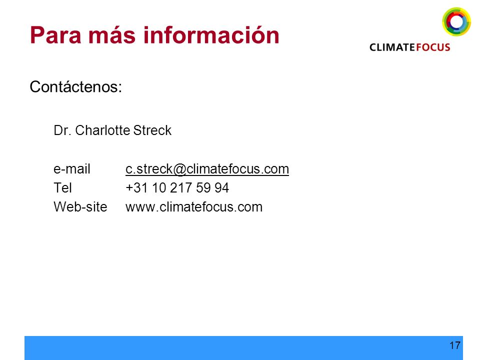 17 Para más información Contáctenos: Dr. Charlotte Streck e-mailc.streck@climatefocus.com@climatefocus.com Tel+31 10 217 59 94 Web-sitewww.climatefocu
