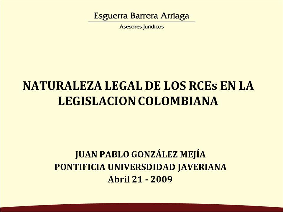 NATURALEZA LEGAL DE LOS RCEs EN LA LEGISLACION COLOMBIANA JUAN PABLO GONZÁLEZ MEJÍA PONTIFICIA UNIVERSDIDAD JAVERIANA Abril 21 - 2009
