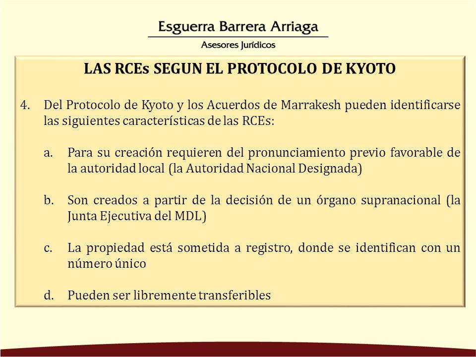 LAS RCEs SEGUN EL PROTOCOLO DE KYOTO 4.Del Protocolo de Kyoto y los Acuerdos de Marrakesh pueden identificarse las siguientes características de las RCEs: a.Para su creación requieren del pronunciamiento previo favorable de la autoridad local (la Autoridad Nacional Designada) b.Son creados a partir de la decisión de un órgano supranacional (la Junta Ejecutiva del MDL) c.La propiedad está sometida a registro, donde se identifican con un número único d.Pueden ser libremente transferibles