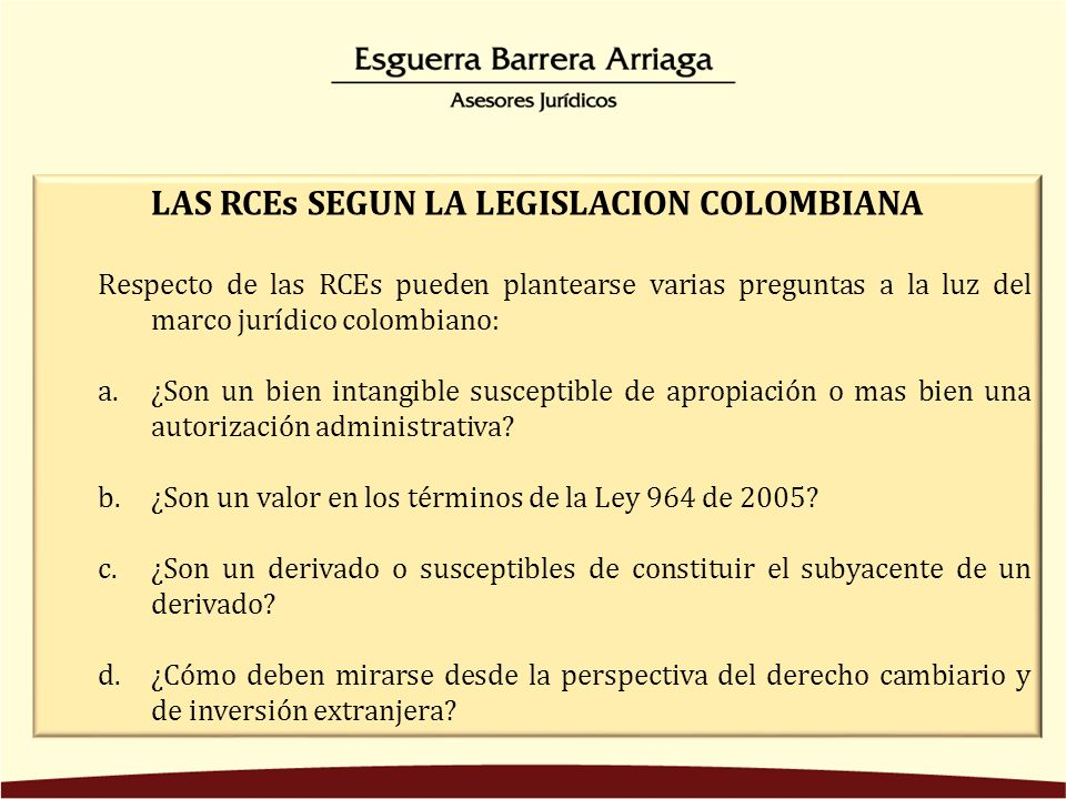 LAS RCEs SEGUN LA LEGISLACION COLOMBIANA Respecto de las RCEs pueden plantearse varias preguntas a la luz del marco jurídico colombiano: a.¿Son un bien intangible susceptible de apropiación o mas bien una autorización administrativa.