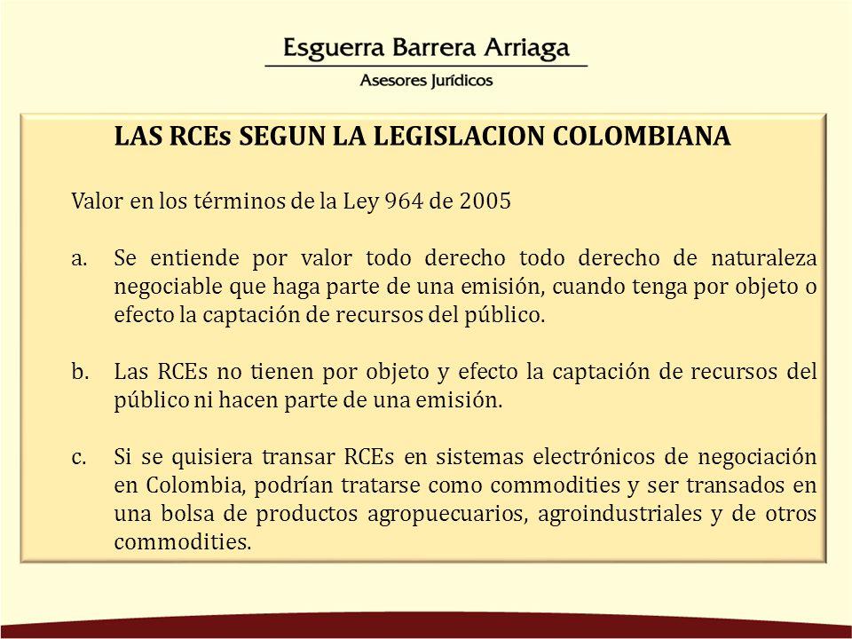 LAS RCEs SEGUN LA LEGISLACION COLOMBIANA Valor en los términos de la Ley 964 de 2005 a.Se entiende por valor todo derecho todo derecho de naturaleza negociable que haga parte de una emisión, cuando tenga por objeto o efecto la captación de recursos del público.