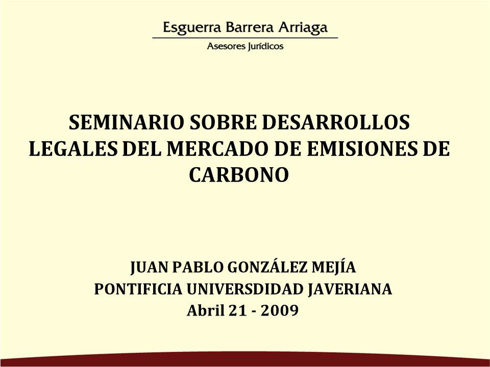 SEMINARIO SOBRE DESARROLLOS LEGALES DEL MERCADO DE EMISIONES DE CARBONO JUAN PABLO GONZÁLEZ MEJÍA PONTIFICIA UNIVERSDIDAD JAVERIANA Abril 21 - 2009