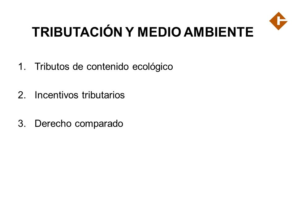 TRIBUTACIÓN Y MEDIO AMBIENTE 1.Tributos de contenido ecológico 2.Incentivos tributarios 3.Derecho comparado