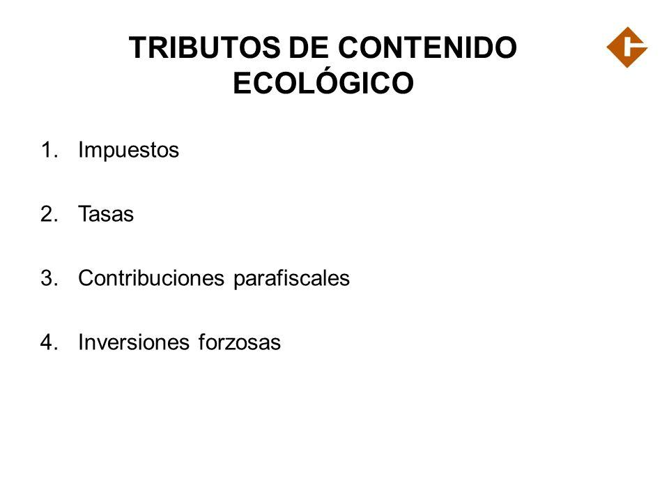 TRIBUTOS DE CONTENIDO ECOLÓGICO 1.Impuestos 2.Tasas 3.Contribuciones parafiscales 4.Inversiones forzosas
