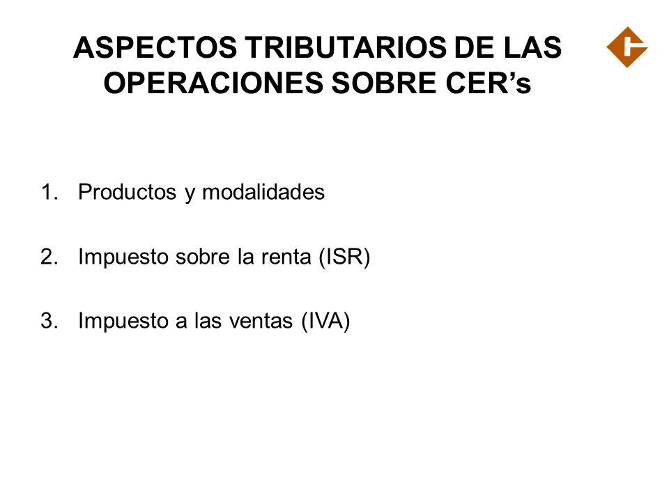 ASPECTOS TRIBUTARIOS DE LAS OPERACIONES SOBRE CERs 1.Productos y modalidades 2.Impuesto sobre la renta (ISR) 3.Impuesto a las ventas (IVA)