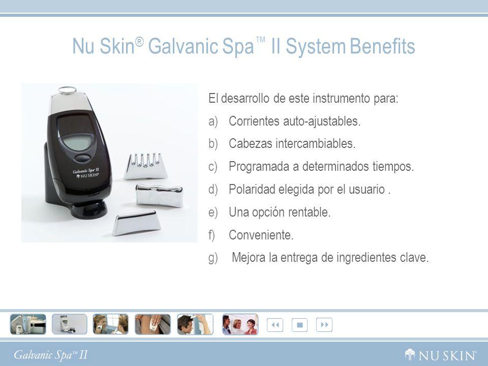 Nu Skin ® Galvanic Spa II System Benefits El desarrollo de este instrumento para: a)Corrientes auto-ajustables. b)Cabezas intercambiables. c)Programad