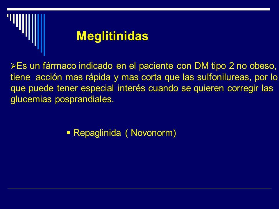 Meglitinidas Es un fármaco indicado en el paciente con DM tipo 2 no obeso, tiene acción mas rápida y mas corta que las sulfonilureas, por lo que puede