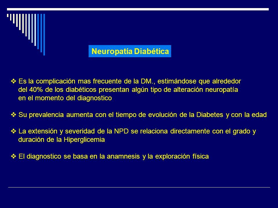 Neuropatía Diabética Es la complicación mas frecuente de la DM., estimándose que alrededor del 40% de los diabéticos presentan algún tipo de alteració