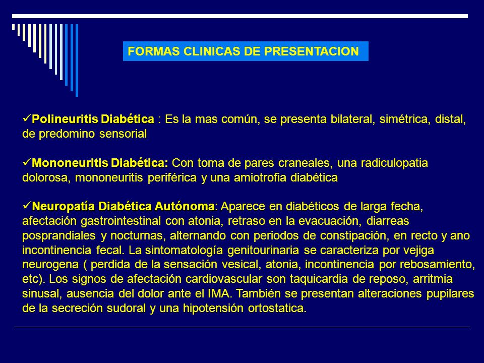 FORMAS CLINICAS DE PRESENTACION Polineuritis Diabética Polineuritis Diabética : Es la mas común, se presenta bilateral, simétrica, distal, de predomin