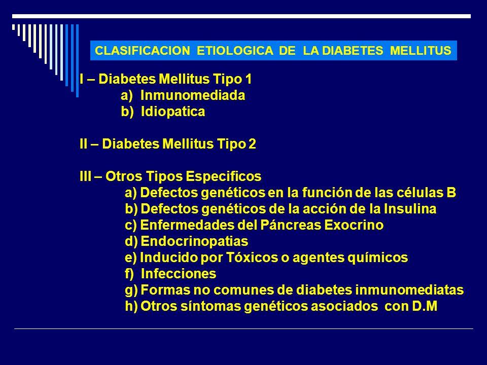 CLASIFICACION ETIOLOGICA DE LA DIABETES MELLITUS I – Diabetes Mellitus Tipo 1 a) Inmunomediada b) Idiopatica II – Diabetes Mellitus Tipo 2 III – Otros