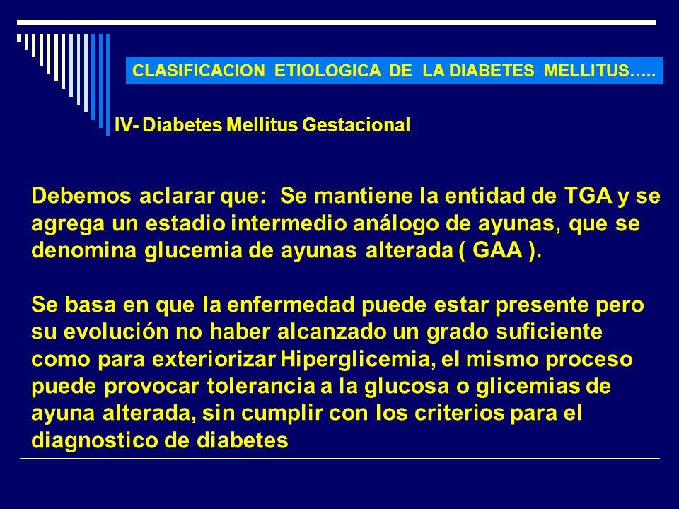 CLASIFICACION ETIOLOGICA DE LA DIABETES MELLITUS….. IV- Diabetes Mellitus Gestacional Debemos aclarar que: Se mantiene la entidad de TGA y se agrega u