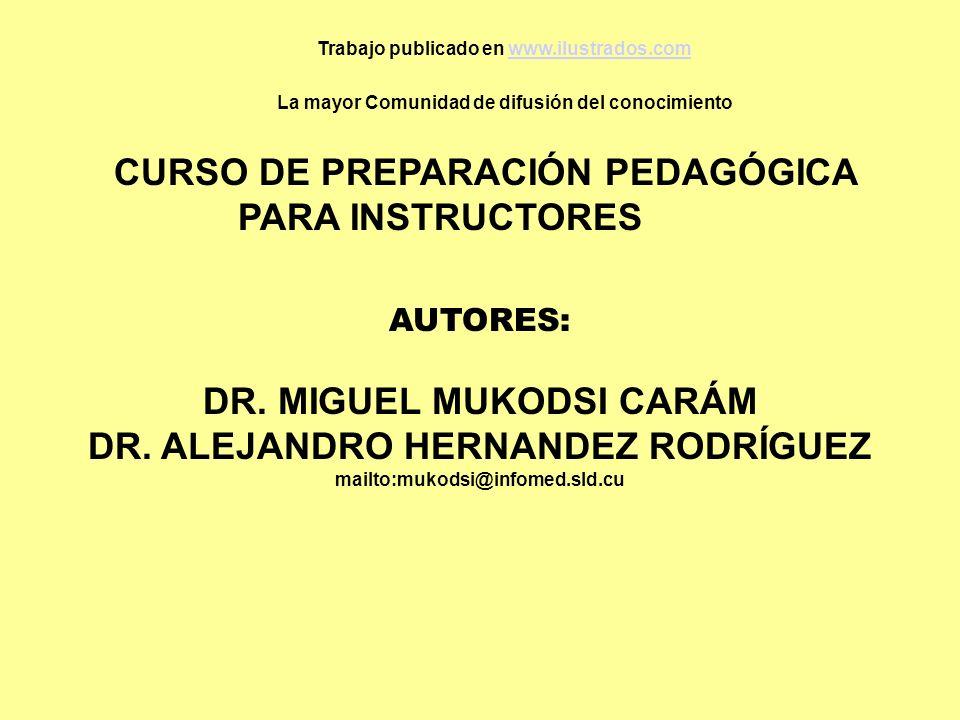 CURSO DE PREPARACIÓN PEDAGÓGICA PARA INSTRUCTORES AUTORES: DR. MIGUEL MUKODSI CARÁM DR. ALEJANDRO HERNANDEZ RODRÍGUEZ mailto:mukodsi@infomed.sld.cu Tr