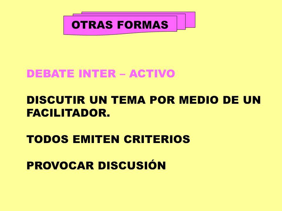 OTRAS FORMAS DEBATE INTER – ACTIVO DISCUTIR UN TEMA POR MEDIO DE UN FACILITADOR. TODOS EMITEN CRITERIOS PROVOCAR DISCUSIÓN