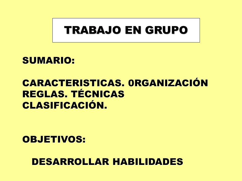 TRABAJO EN GRUPO SUMARIO: CARACTERISTICAS. 0RGANIZACIÓN REGLAS. TÉCNICAS CLASIFICACIÓN.OBJETIVOS: DESARROLLAR HABILIDADES DESARROLLAR HABILIDADES