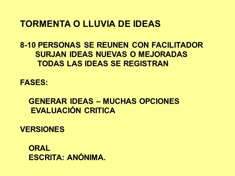 TORMENTA O LLUVIA DE IDEAS 8-10 PERSONAS SE REUNEN CON FACILITADOR SURJAN IDEAS NUEVAS O MEJORADAS TODAS LAS IDEAS SE REGISTRAN FASES: GENERAR IDEAS –