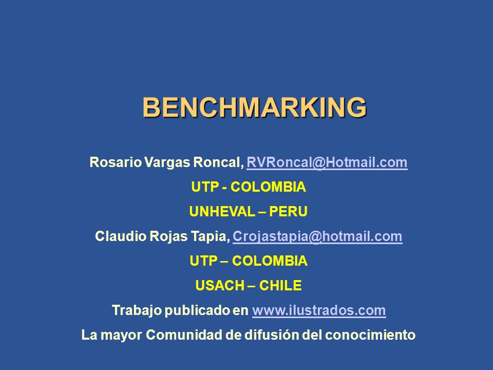 BENCHMARKING Rosario Vargas Roncal, RVRoncal@Hotmail.comRVRoncal@Hotmail.com UTP - COLOMBIA UNHEVAL – PERU Claudio Rojas Tapia, Crojastapia@hotmail.co