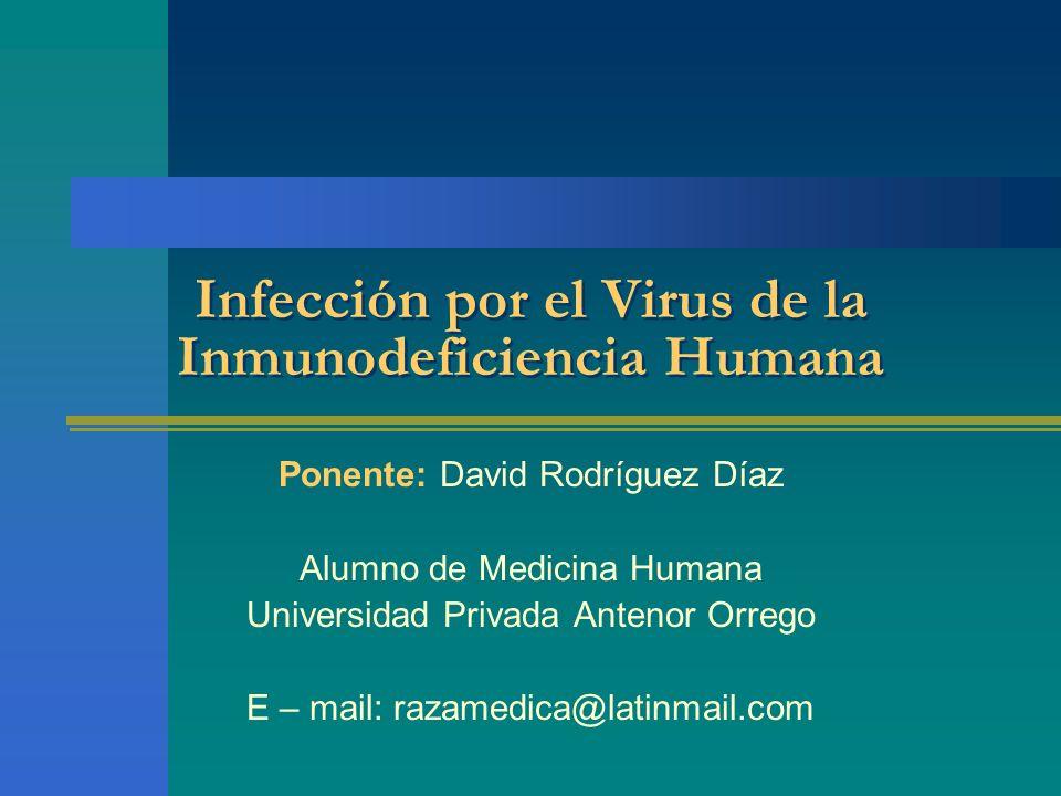 Infección por el Virus de la Inmunodeficiencia Humana Ponente: David Rodríguez Díaz Alumno de Medicina Humana Universidad Privada Antenor Orrego E – m