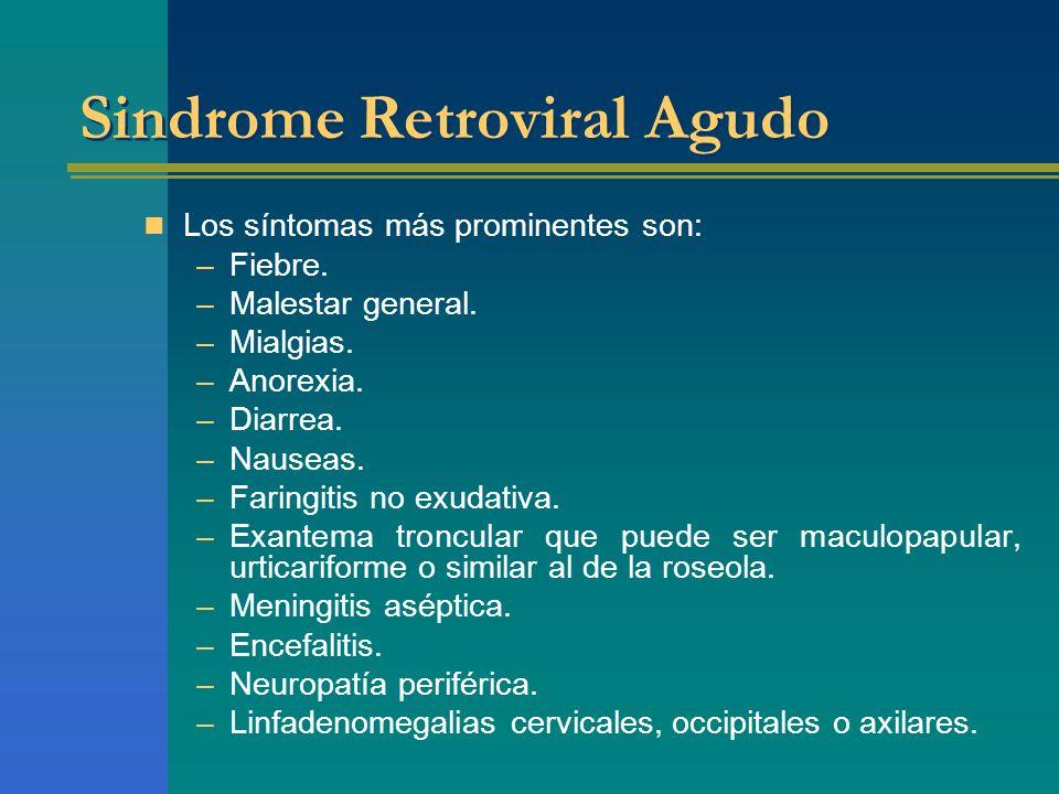 Sindrome Retroviral Agudo Los síntomas más prominentes son: –Fiebre. –Malestar general. –Mialgias. –Anorexia. –Diarrea. –Nauseas. –Faringitis no exuda