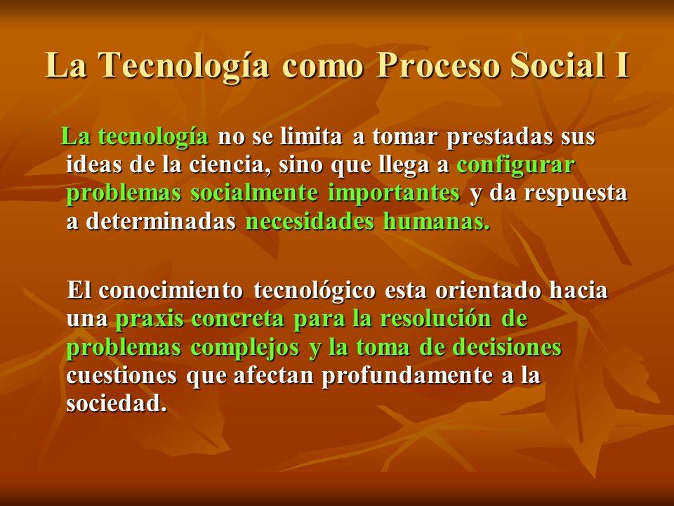 La Tecnología como Proceso Social I La tecnología no se limita a tomar prestadas sus ideas de la ciencia, sino que llega a configurar problemas socialmente importantes y da respuesta a determinadas necesidades humanas.