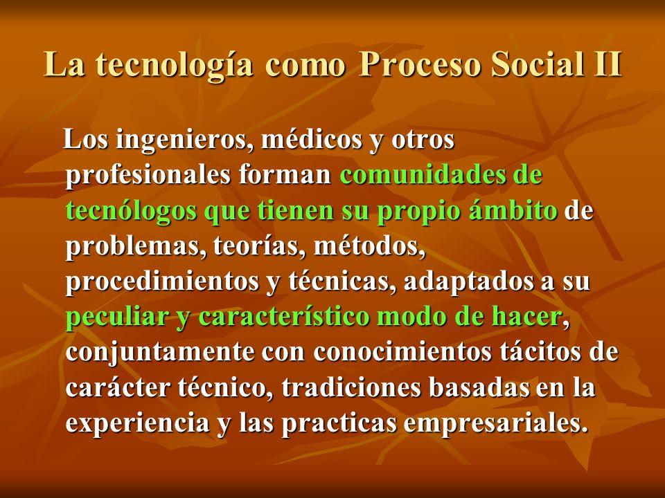 La tecnología como Proceso Social II Los ingenieros, médicos y otros profesionales forman comunidades de tecnólogos que tienen su propio ámbito de pro