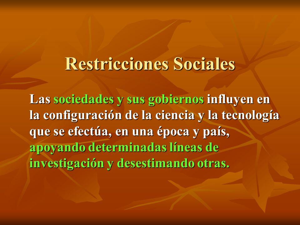 Restricciones Sociales Las sociedades y sus gobiernos influyen en la configuración de la ciencia y la tecnología que se efectúa, en una época y país, apoyando determinadas líneas de investigación y desestimando otras.