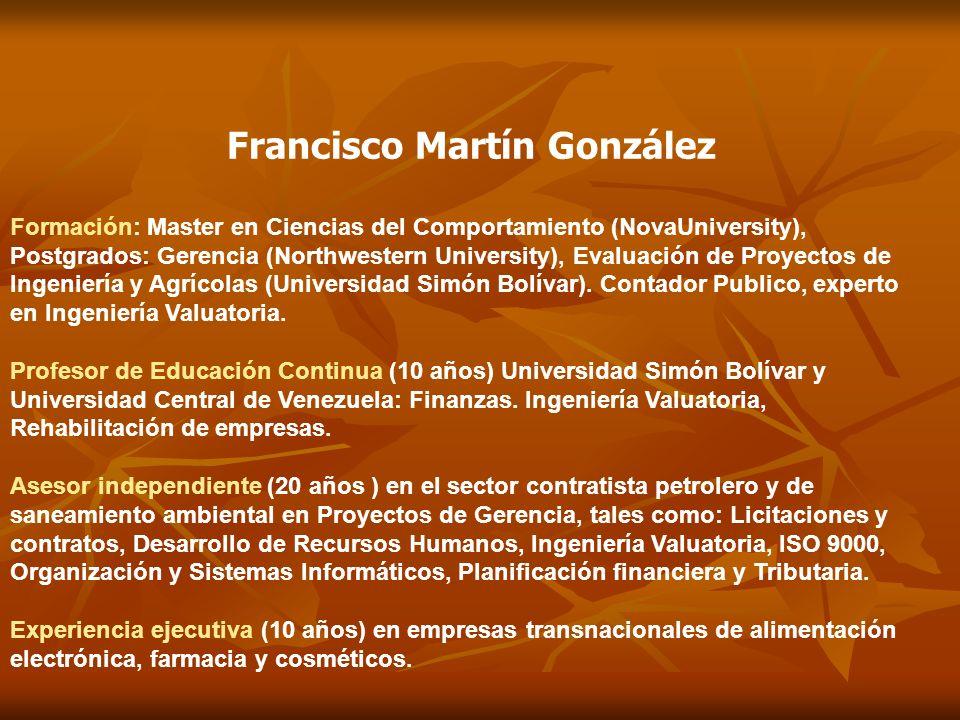 Francisco Martín González Formación: Master en Ciencias del Comportamiento (NovaUniversity), Postgrados: Gerencia (Northwestern University), Evaluación de Proyectos de Ingeniería y Agrícolas (Universidad Simón Bolívar).