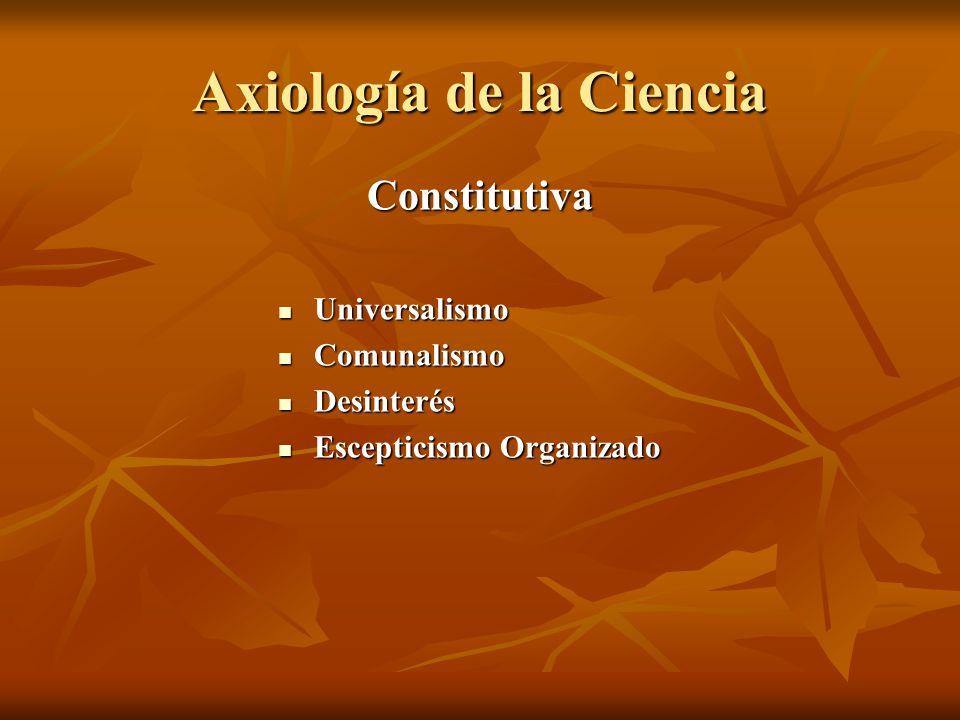 Axiología de la Ciencia Constitutiva Universalismo Universalismo Comunalismo Comunalismo Desinterés Desinterés Escepticismo Organizado Escepticismo Organizado