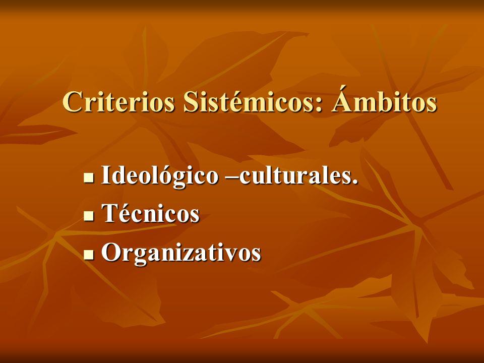 Criterios Sistémicos: Ámbitos Criterios Sistémicos: Ámbitos Ideológico –culturales. Ideológico –culturales. Técnicos Técnicos Organizativos Organizati