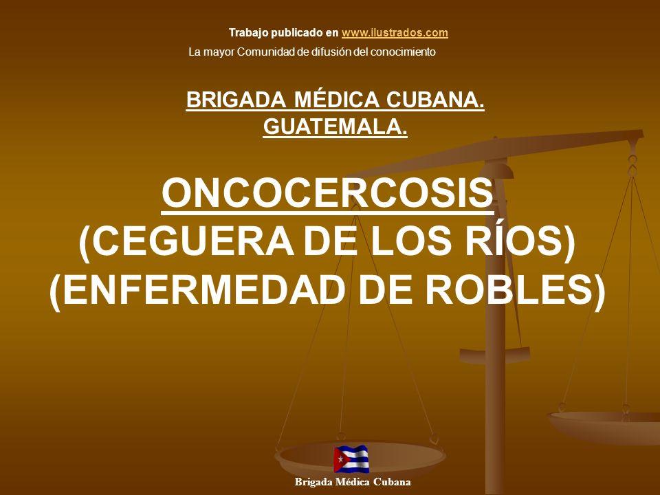 ONCOCERCOSIS (CEGUERA DE LOS RÍOS) (ENFERMEDAD DE ROBLES) BRIGADA MÉDICA CUBANA. GUATEMALA. Brigada Médica Cubana Trabajo publicado en www.ilustrados.