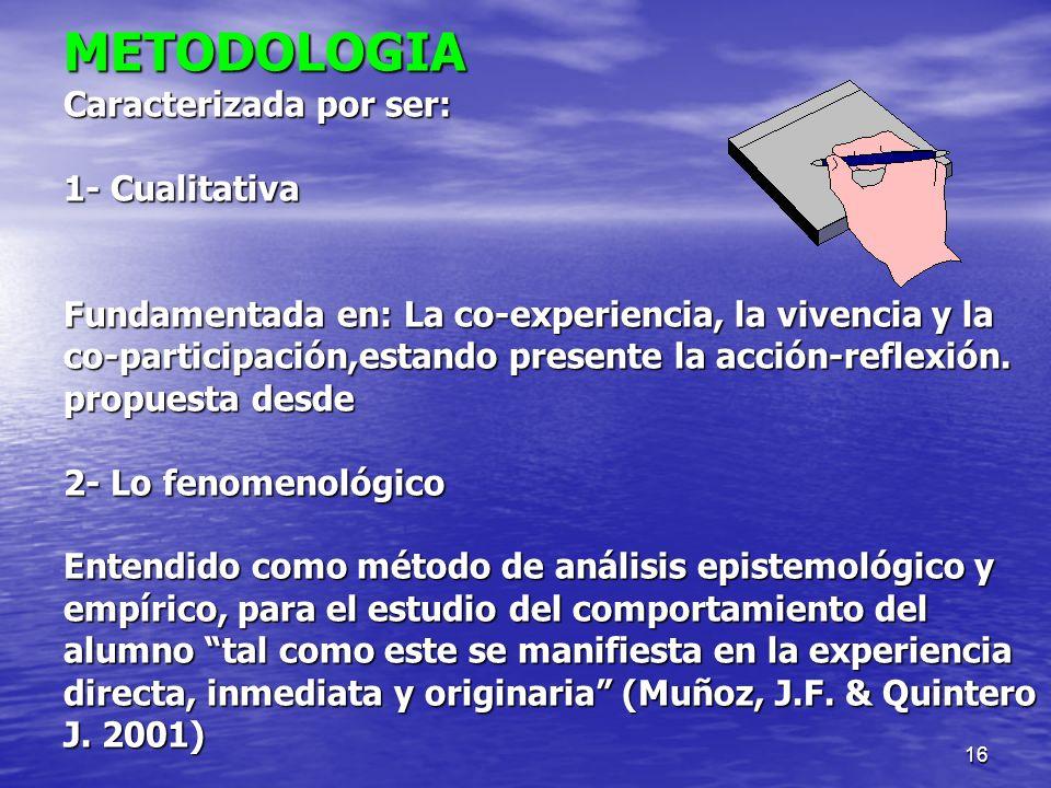 16 METODOLOGIA Caracterizada por ser: 1- Cualitativa Fundamentada en: La co-experiencia, la vivencia y la co-participación,estando presente la acción-