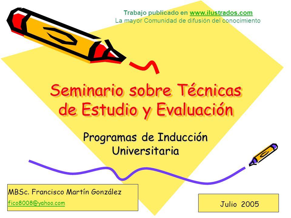 Seminario sobre Técnicas de Estudio y Evaluación Programas de Inducción Universitaria Julio 2005 MBSc. Francisco Martín González fico8008@yahoo.com Tr