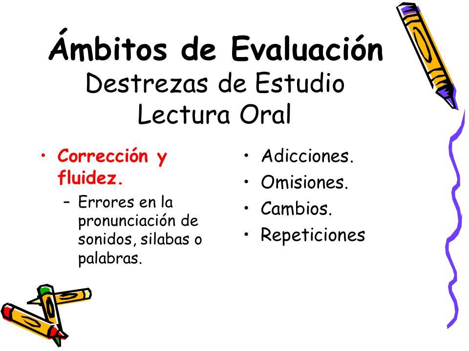 Ámbitos de Evaluación Destrezas de Estudio Lectura Oral Corrección y fluidez. –Errores en la pronunciación de sonidos, silabas o palabras. Adicciones.