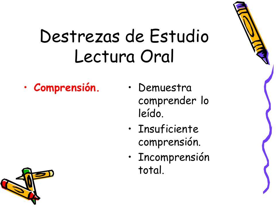 Destrezas de Estudio Lectura Oral Comprensión.Demuestra comprender lo leído. Insuficiente comprensión. Incomprensión total.
