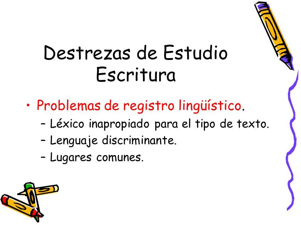 Destrezas de Estudio Escritura Problemas de registro lingüístico. –Léxico inapropiado para el tipo de texto. –Lenguaje discriminante. –Lugares comunes