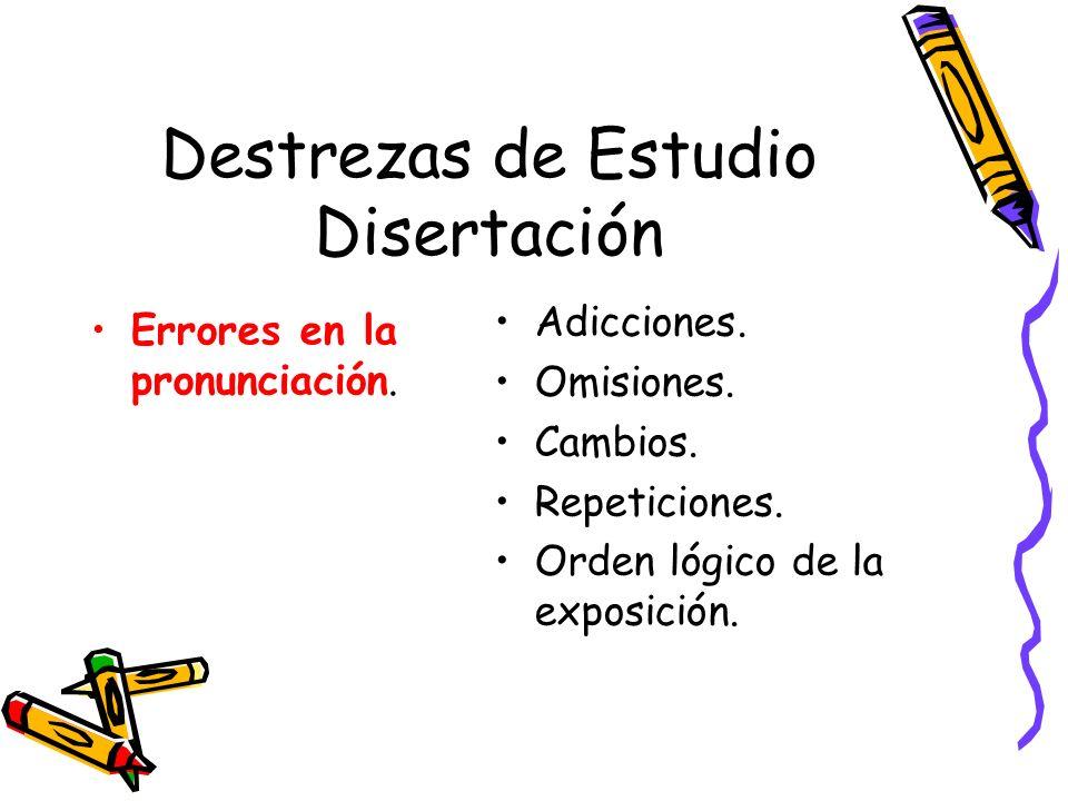 Destrezas de Estudio Disertación Errores en la pronunciación. Adicciones. Omisiones. Cambios. Repeticiones. Orden lógico de la exposición.