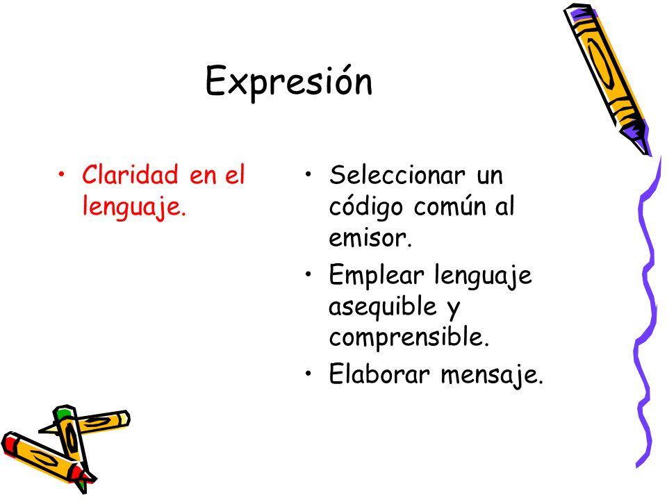 Expresión Claridad en el lenguaje. Seleccionar un código común al emisor. Emplear lenguaje asequible y comprensible. Elaborar mensaje.