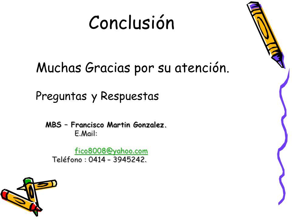 Conclusión Muchas Gracias por su atención. Preguntas y Respuestas MBS – Francisco Martin Gonzalez. E.Mail: fico8008@yahoo.com Teléfono : 0414 – 394524