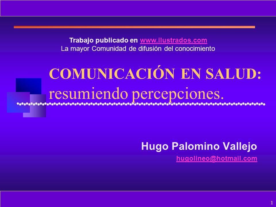 1 COMUNICACIÓN EN SALUD: resumiendo percepciones. Hugo Palomino Vallejo hugolineo@hotmail.com Trabajo publicado en www.ilustrados.comwww.ilustrados.co