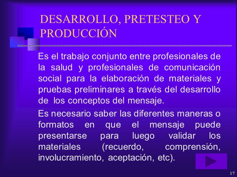 17 DESARROLLO, PRETESTEO Y PRODUCCIÓN Es el trabajo conjunto entre profesionales de la salud y profesionales de comunicación social para la elaboració
