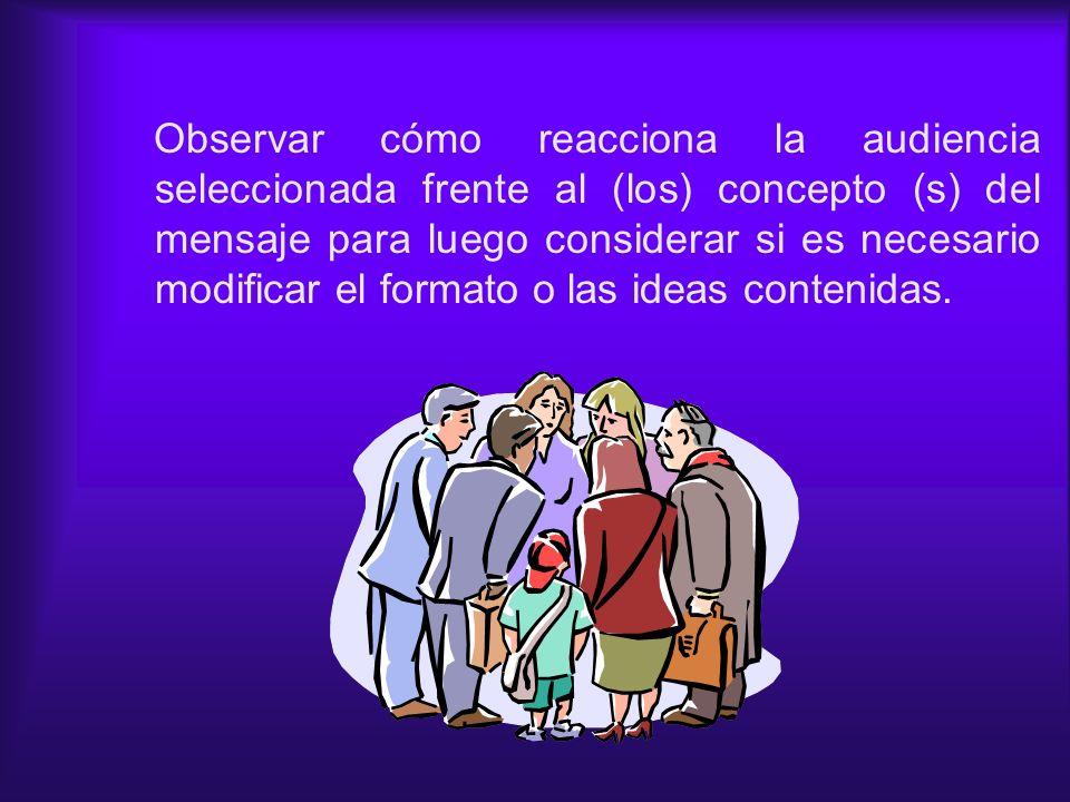 Observar cómo reacciona la audiencia seleccionada frente al (los) concepto (s) del mensaje para luego considerar si es necesario modificar el formato
