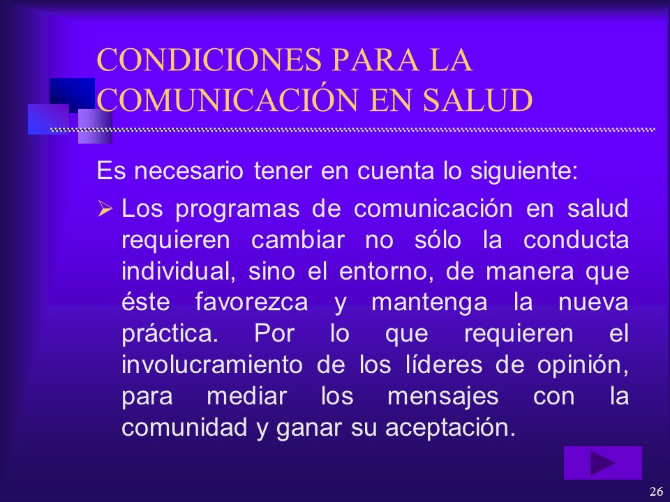 26 CONDICIONES PARA LA COMUNICACIÓN EN SALUD Es necesario tener en cuenta lo siguiente: Los programas de comunicación en salud requieren cambiar no só